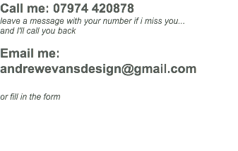 Call me: 07974 420878 leave a message with your number if i miss you... and I'll call you back Email me: andrewevansdesign@gmail.com or fill in the form